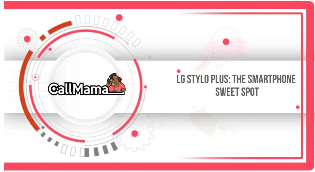LG Stylo Plus: The Smartphone Sweet Spot - Call Mama